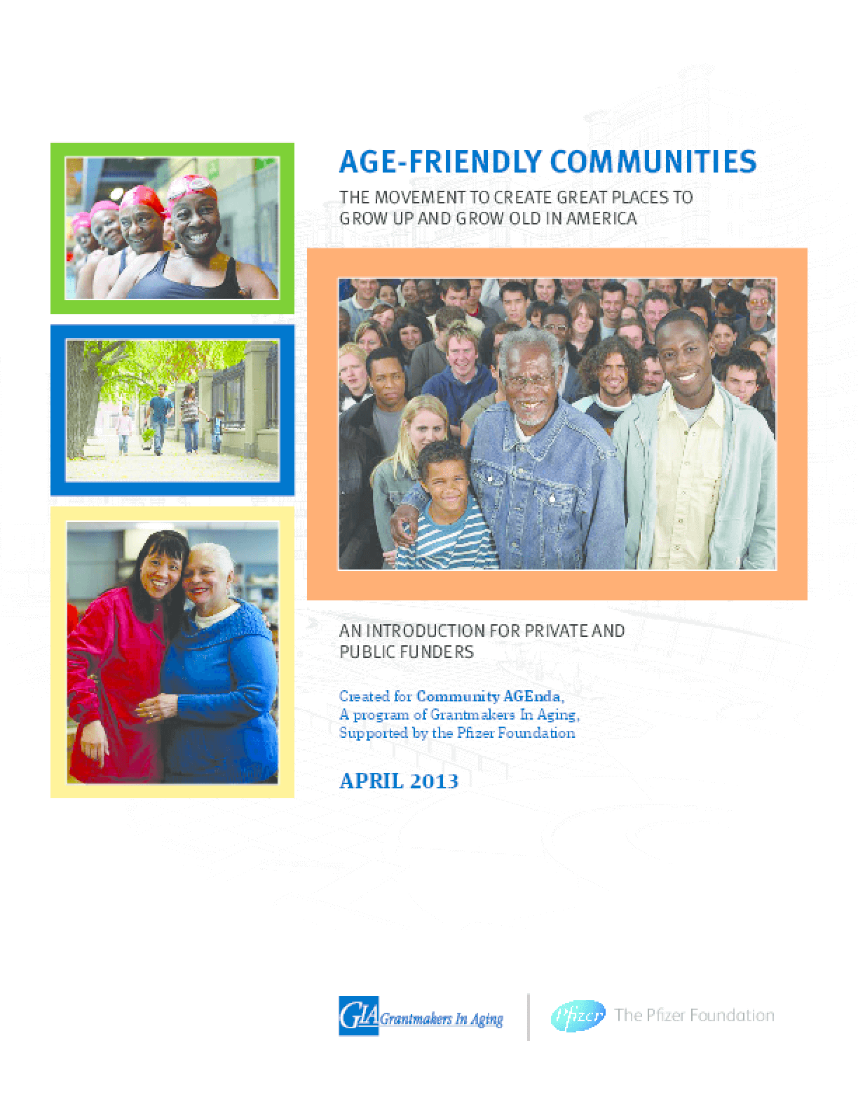 Age Friendly Communities: The Movement to Create Great Places to Grow Up and Grow Old in America. An Introduction for Public and Private Funders.