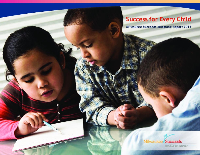 Success for Every Child: Milwaukee Succeeds Milestone Report 2013